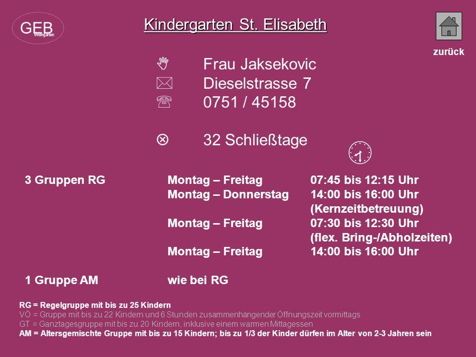 Kindergarten Joseph Gabler Frau Brantner Hölderlinstrasse 26 0751 / 59453 28 Schließtage RG = Regelgruppe mit bis zu 25 Kindern VÖ = Gruppe mit bis zu 22 Kindern und 6 Stunden zusammenhängender Öffnungszeit vormittags GT = Ganztagesgruppe mit bis zu 20 Kindern, inklusive einem warmen Mittagessen AM = Altersgemischte Gruppe mit bis zu 15 Kindern; bis zu 1/3 der Kinder dürfen im Alter von 2-3 Jahren sein 1 Gruppe RG Montag – Freitag08:15 bis 12:45 Uhr Montag, Dienstag 14:00 bis 16:30 Uhr Donnerstag (Kernzeitbetreuung) 1 Gruppe VÖMontag – Freitag07:30 bis 13:30 Uhr GEB Weingarten zurück