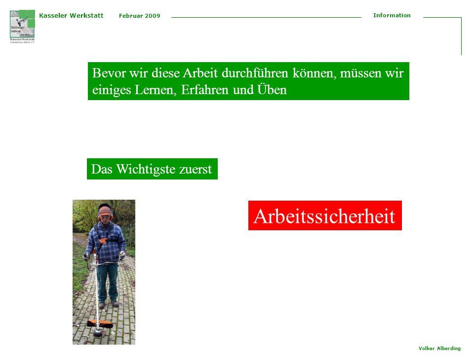 Kasseler Werkstatt Februar 2009 Information Volker Alberding Bevor wir diese Arbeit durchführen können, müssen wir einiges Lernen, Erfahren und Üben Das Wichtigste zuerst Arbeitssicherheit
