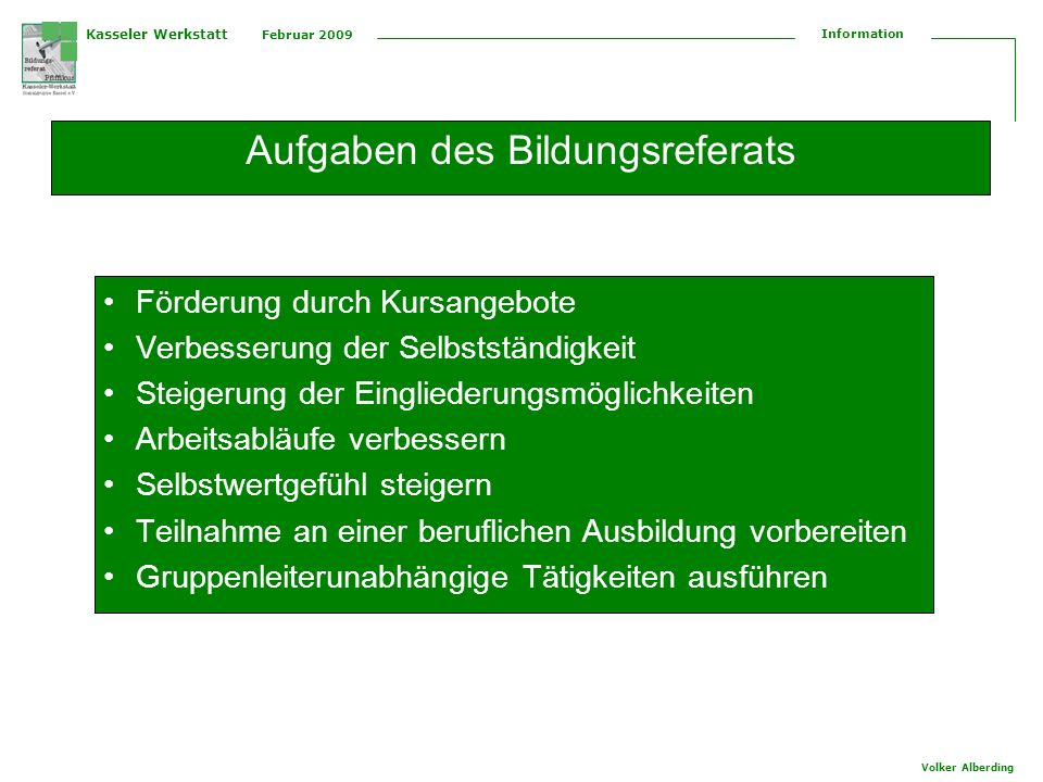 Kasseler Werkstatt Februar 2009 Information Volker Alberding Aufgaben des Bildungsreferats Förderung durch Kursangebote Verbesserung der Selbstständig