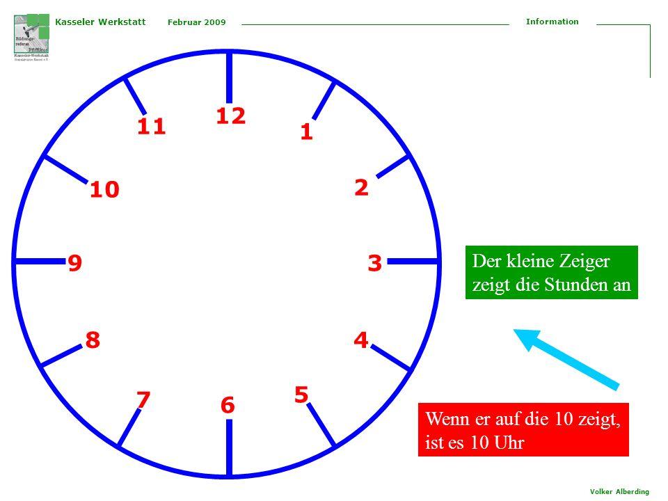 Kasseler Werkstatt Februar 2009 Information Volker Alberding 12 1 2 3 4 5 6 7 8 9 10 11 Der kleine Zeiger zeigt die Stunden an Wenn er auf die 10 zeig