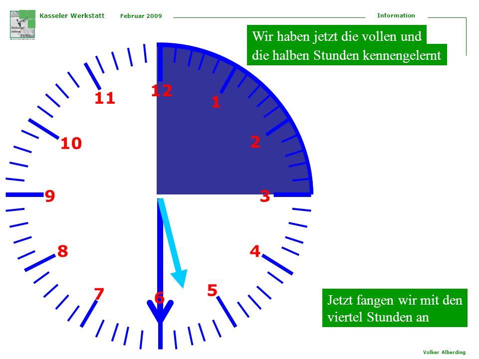 Kasseler Werkstatt Februar 2009 Information Volker Alberding 12 1 2 3 4 5 6 7 8 9 10 11 Wir haben jetzt die vollen und die halben Stunden kennengelernt Jetzt fangen wir mit den viertel Stunden an