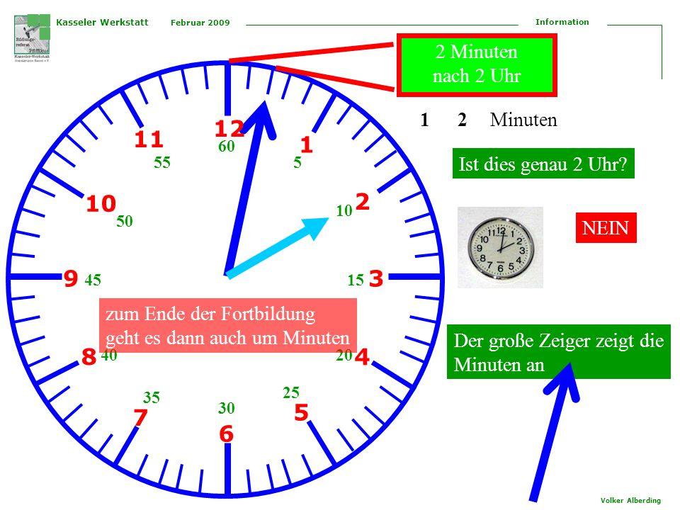 Kasseler Werkstatt Februar 2009 Information Volker Alberding 12 1 2 3 4 5 6 7 8 9 10 11 5 10 15 20 25 30 35 40 45 50 55 60 Der große Zeiger zeigt die