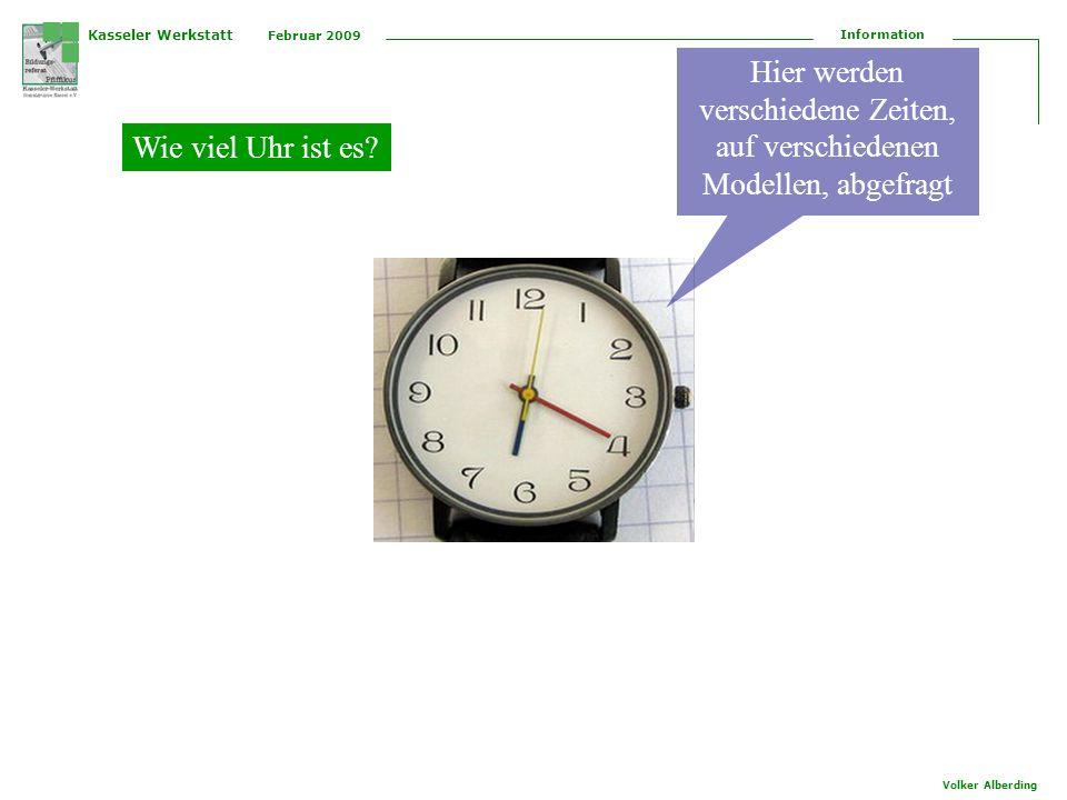 Kasseler Werkstatt Februar 2009 Information Volker Alberding Wie viel Uhr ist es? Hier werden verschiedene Zeiten, auf verschiedenen Modellen, abgefra