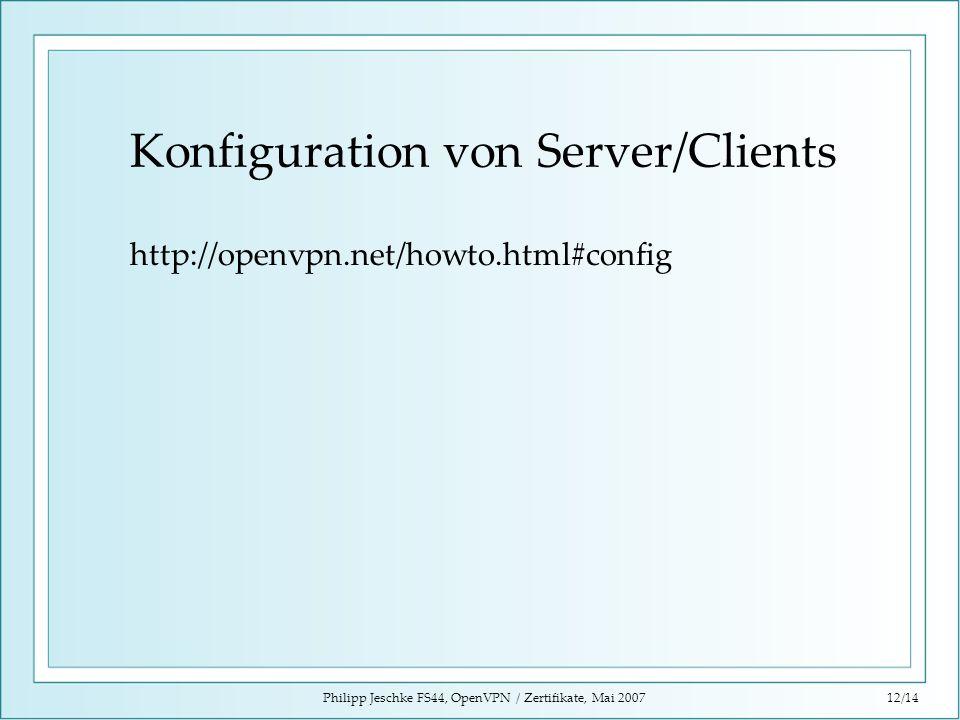 Philipp Jeschke FS44, OpenVPN / Zertifikate, Mai 200712/14 Konfiguration von Server/Clients http://openvpn.net/howto.html#config