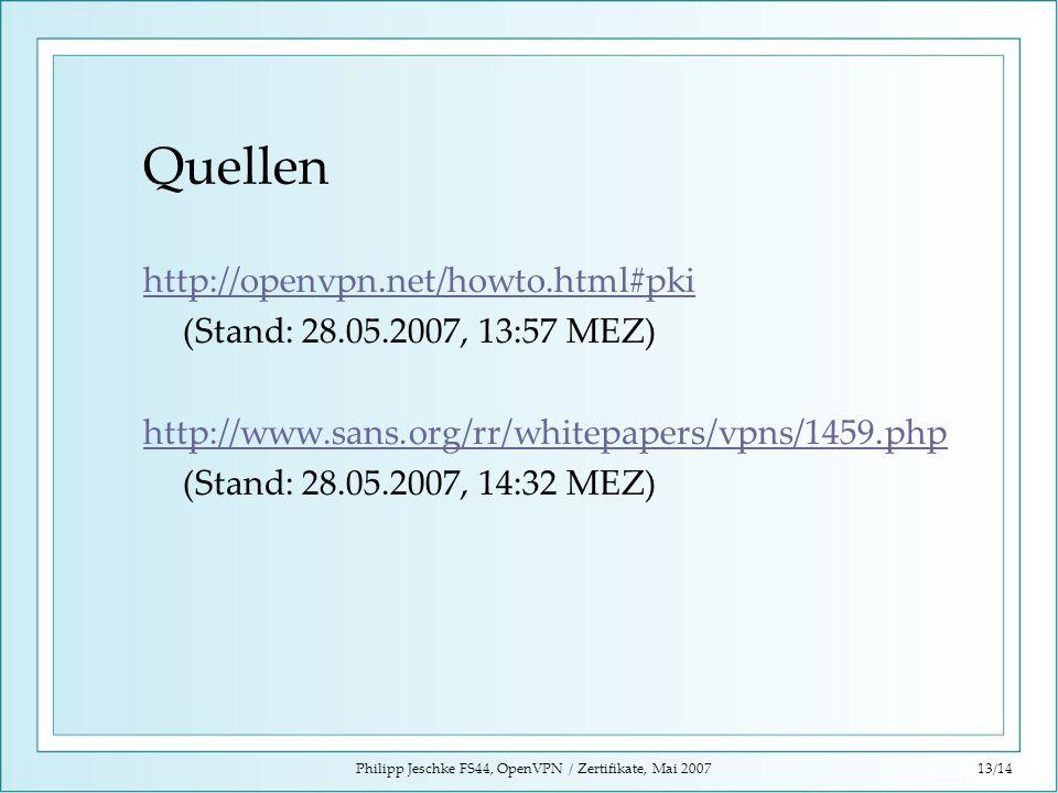 Philipp Jeschke FS44, OpenVPN / Zertifikate, Mai 200713/14 Quellen http://openvpn.net/howto.html#pki (Stand: 28.05.2007, 13:57 MEZ) http://www.sans.or
