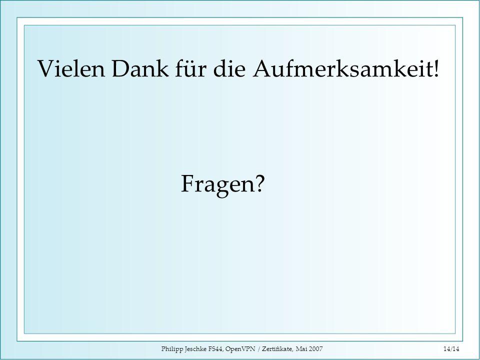 Philipp Jeschke FS44, OpenVPN / Zertifikate, Mai 200714/14 Vielen Dank für die Aufmerksamkeit! Fragen?