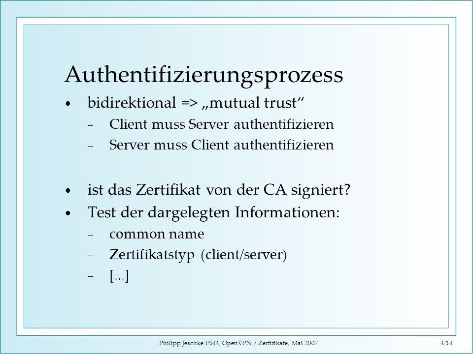 Philipp Jeschke FS44, OpenVPN / Zertifikate, Mai 20074/14 Authentifizierungsprozess bidirektional => mutual trust Client muss Server authentifizieren