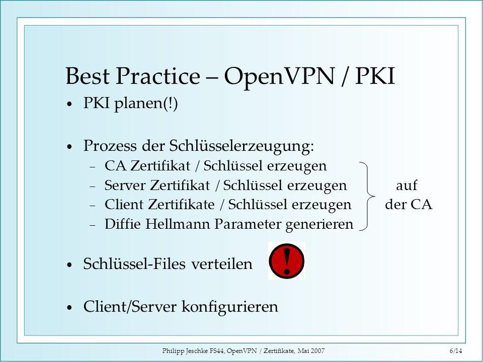 Philipp Jeschke FS44, OpenVPN / Zertifikate, Mai 20076/14 Best Practice – OpenVPN / PKI PKI planen(!) Prozess der Schlüsselerzeugung: CA Zertifikat /