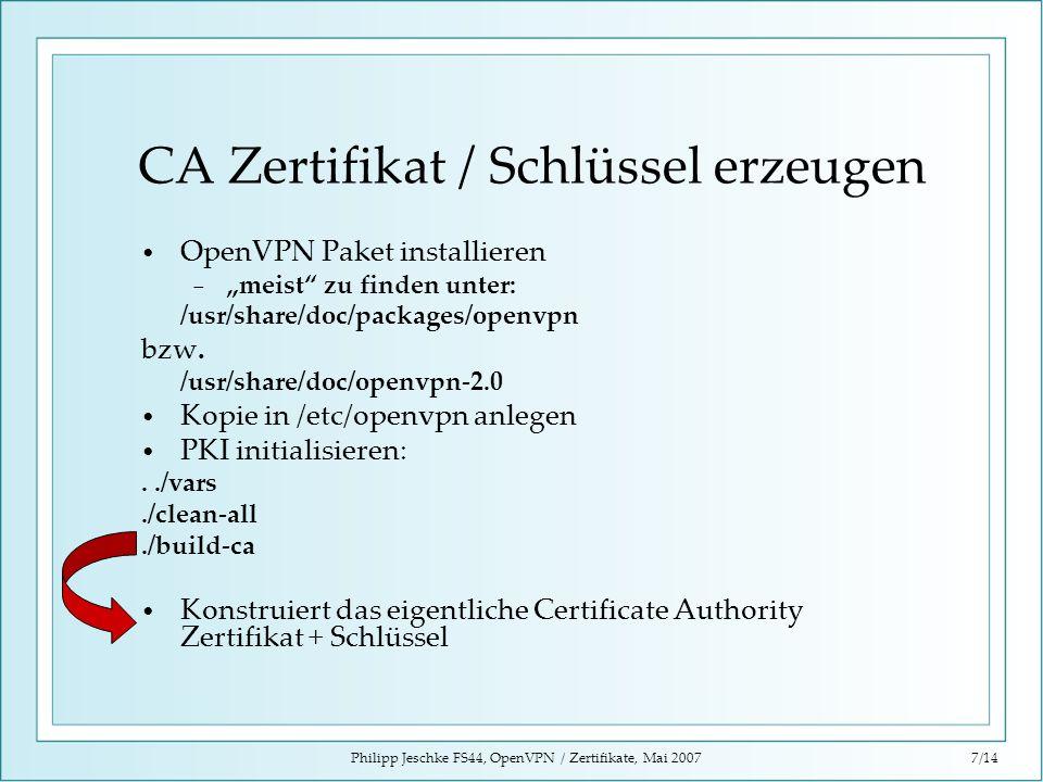 Philipp Jeschke FS44, OpenVPN / Zertifikate, Mai 20077/14 CA Zertifikat / Schlüssel erzeugen OpenVPN Paket installieren meist zu finden unter: /usr/sh