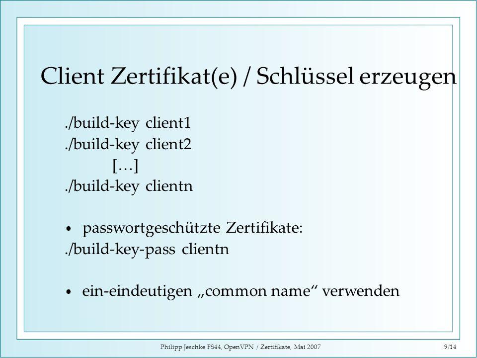 Philipp Jeschke FS44, OpenVPN / Zertifikate, Mai 20079/14 Client Zertifikat(e) / Schlüssel erzeugen./build-key client1./build-key client2 […]./build-k