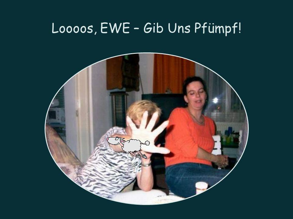 Loooos, EWE – Gib Uns Pfümpf!