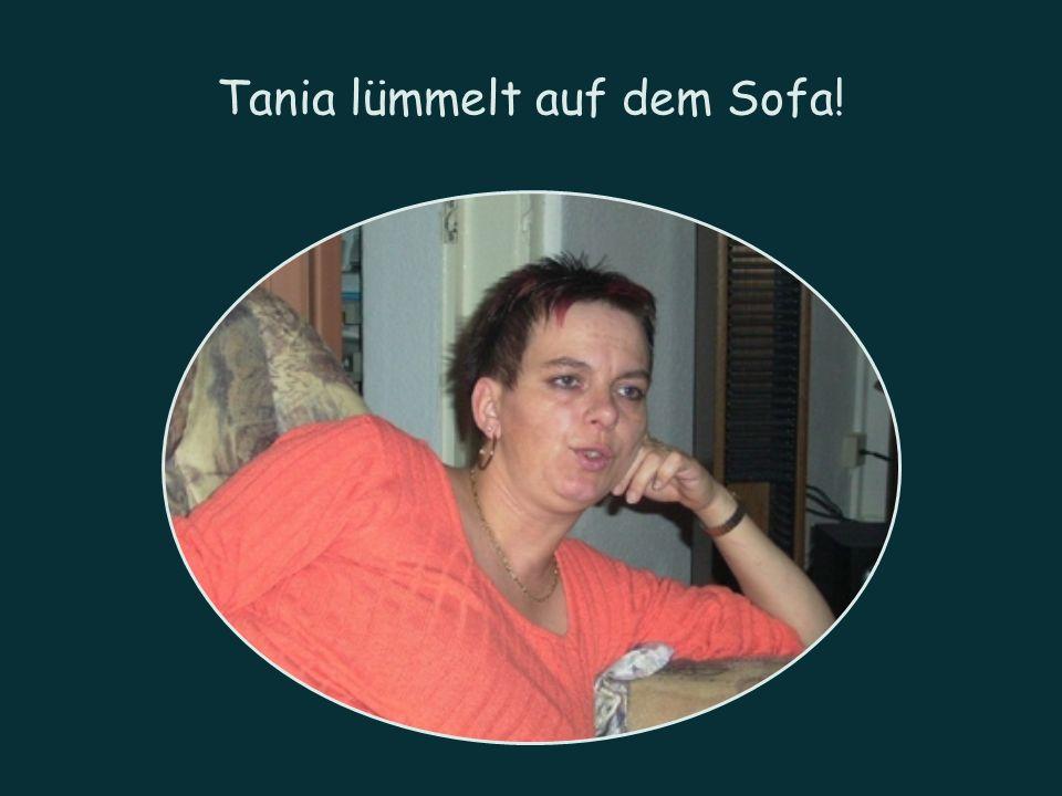 Tania lümmelt auf dem Sofa!