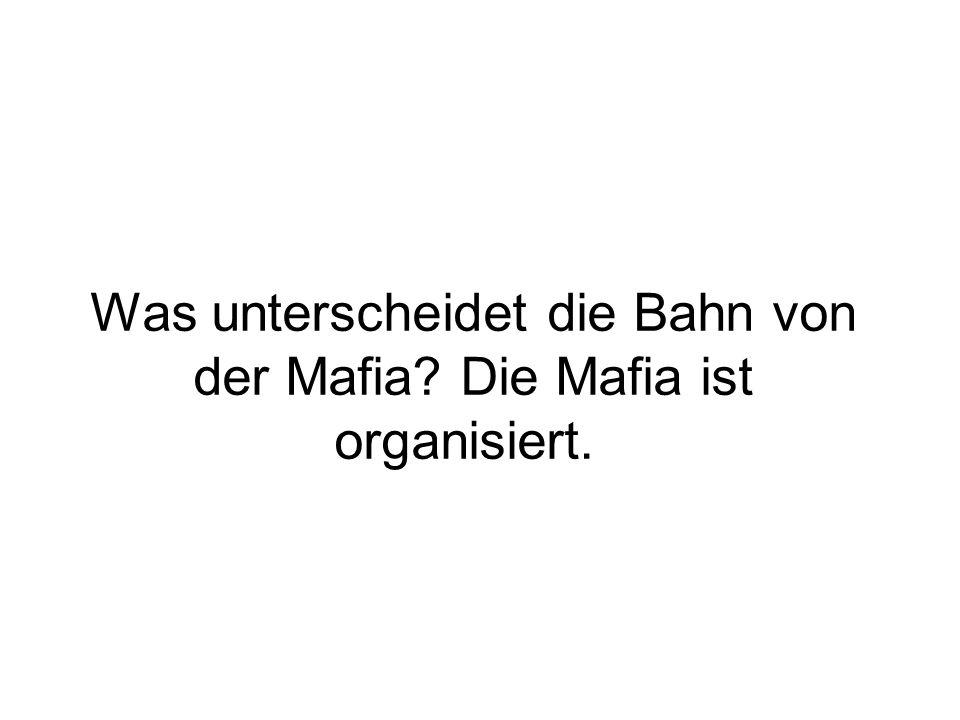 Was unterscheidet die Bahn von der Mafia? Die Mafia ist organisiert.