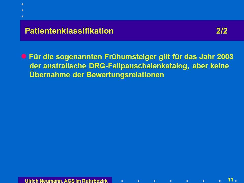 Ulrich Neumann, AGS im Ruhrbezirk 10 Patientenklassifikation Basis: Australien Refined Diagnosis Related Groups (AR-DRG) mit 661 Fallgruppen (Version 4.1) und 23 Haupt- Fallgruppen Für Abrechnung maximal drei Schweregrade Maximal 800 Fallgruppen (voll- und teilstationär) Änderungen dieser Obergrenzen bis 31.12.2005 nur einvernehmlich Jährliche Anpassung der Patientenklassifikation auf der Basis empirischer Daten.