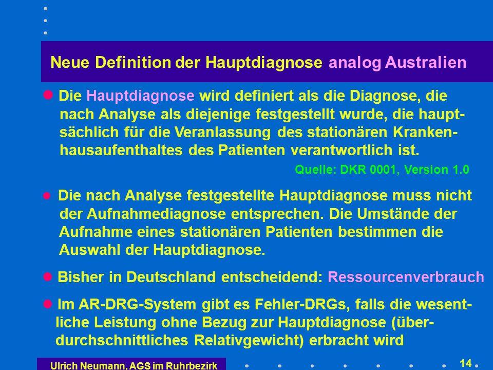 Ulrich Neumann, AGS im Ruhrbezirk 13 Fallschweremessung der AR-DRG Es muss eine Hauptdiagnose benannt werden Alle weiteren Diagnosen sind Nebendiagnosen Jeder Nebendiagnose wird über Tabellen eine Fall- schwere zugeordnet Je nach Hauptdiagnose kann die gleiche Nebendiag- nose unterschiedliche Fallschweren erzielen Alle Fallschweren der Nebendiagnosen werden zu einem Gesamtwert zusammengefasst In Kombination mit dem Alter, Geburtsgewicht etc.