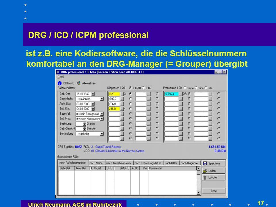 Ulrich Neumann, AGS im Ruhrbezirk 16 Ermittlung der AR-DRG durch den Grouper Grouper DRG Hauptdiagnose Nebendiagnosen Prozeduren Entlassungsart Alter, ggf.