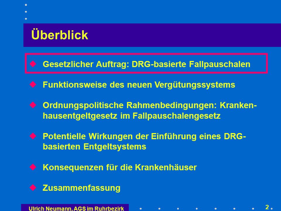 Ulrich Neumann, AGS im Ruhrbezirk 32 Gesetzesverfahren 2001/02 = kleine Lösung Gesetz zur Einführung des diagnose-orientierten Fall- pauschalensystems für Krankenhäuser (FPG), bestehend aus Änderung des SGB V und des KHG Reduzierung der BPflV auf psychiatrische Leistungen Krankenhausentgeltgesetz – KHEntgG Kabinettsentwürfe des Fallpauschalengesetzes und des Krankenhausentgeltgesetzes liegen seit dem 20.8.2001 vor, Zustimmung des Kabinetts am 29.8.2001 kleine Lösung, Rechtslage ab 1.1.2007 wird vor oder nach der übernächsten Bundestagswahl geregelt (keine Planungssicherheit für Krankenhäuser)
