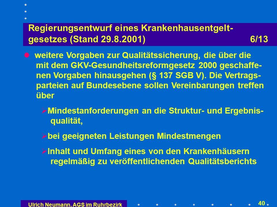 Ulrich Neumann, AGS im Ruhrbezirk 39 Regierungsentwurf eines Krankenhausentgelt- gesetzes (Stand 29.8.2001) 5/13 Stärkung des Beteiligungsrechts der Vertreter von Bundesärztekammer und Krankenpflegeberufen bei der Weiterentwicklung des DRG-Fallpauschalenkataloges sowie Einbeziehung von Vertretern der betroffenen medizinischen Fachgesellschaften der pharmazeutischen Industrie und der Industrie für Medizinprodukte (§ 17 b KHG-E) Die Ergebnisse der Kostenerhebungen und der DRG- Kalkulationen sollen in geeigneter Weise veröffentlicht werden (transparentes Verfahren)
