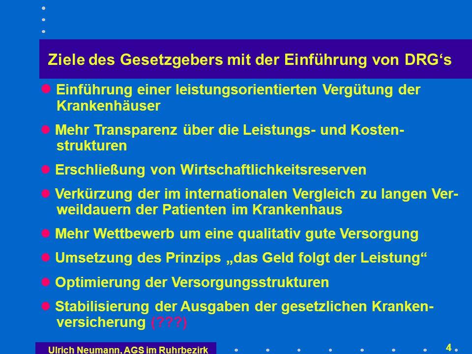 Ulrich Neumann, AGS im Ruhrbezirk 3 Gesetzesauftrag für die Einführung eines pauschalie- renden Entgeltsystems (§ 17 b KHG) Durchgängiges, leistungsorientiertes, pauschalierendes Vergütungssystem – Ausnahme: psychiatrische Leistungen International eingesetztes Vergütungssystem auf der Grundlage von Diagnosis Related Groups (DRGs) Komplexitäten und Komorbiditäten (KK oder CC) sind abzubilden Praktikabler Differenzierungsgrad – nicht Tausende von FP Für voll- und teilstationäre Leistungen Fallgruppen und Bewertungsrelationen bundeseinheitlich Bundeseinheitliche Regeln für Zu- und Abschläge Basisfallwerte/Punktwerte können nach Regionen differenziert festgelegt werden