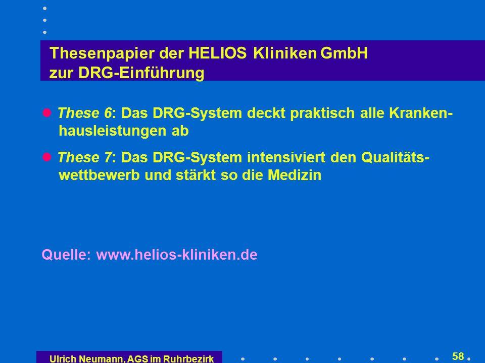 Ulrich Neumann, AGS im Ruhrbezirk 57 Thesenpapier der HELIOS Kliniken GmbH zur DRG-Einführung These 1: Das DRG-System verbessert die Versorgungs- qualität These 2: Das DRG-System ist dem jetzigen Entgeltsystem eindeutig überlegen These 3: Das DRG-System und der vorliegende Gesetz- entwurf fördern medizinische Innovationen These 4: Die rasche Einführung des DRG-Systems ist möglich und sinnvoll These 5: Die zur Einführung des Systems erforderlichen Schritte müssen schnell und entschieden umgesetzt werden