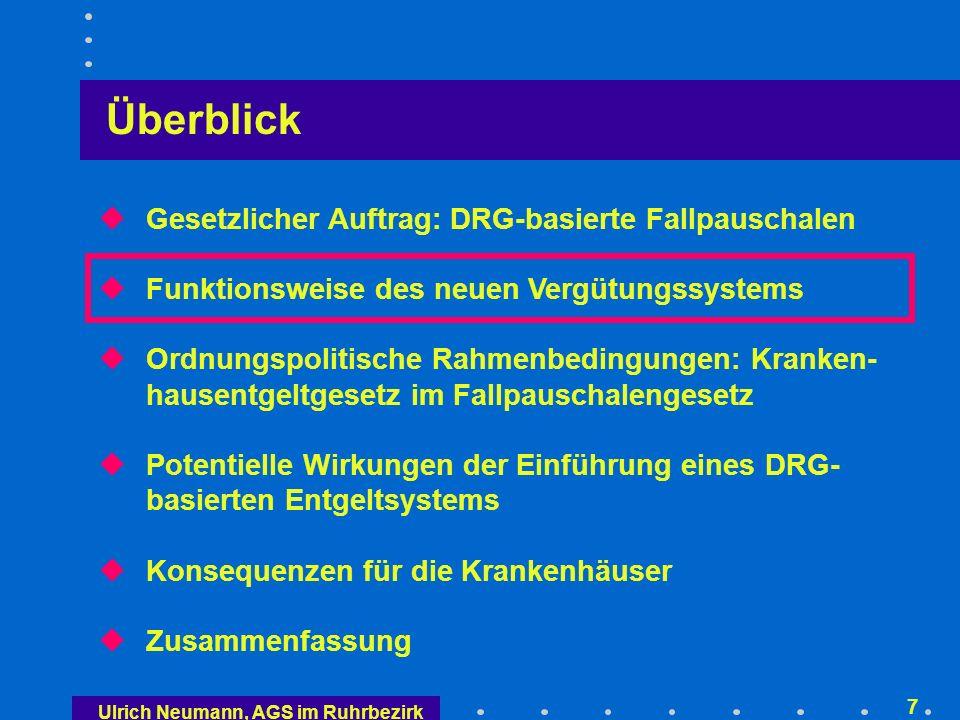 Ulrich Neumann, AGS im Ruhrbezirk 7 Überblick Gesetzlicher Auftrag: DRG-basierte Fallpauschalen Funktionsweise des neuen Vergütungssystems Ordnungspolitische Rahmenbedingungen: Kranken- hausentgeltgesetz im Fallpauschalengesetz Potentielle Wirkungen der Einführung eines DRG- basierten Entgeltsystems Konsequenzen für die Krankenhäuser Zusammenfassung