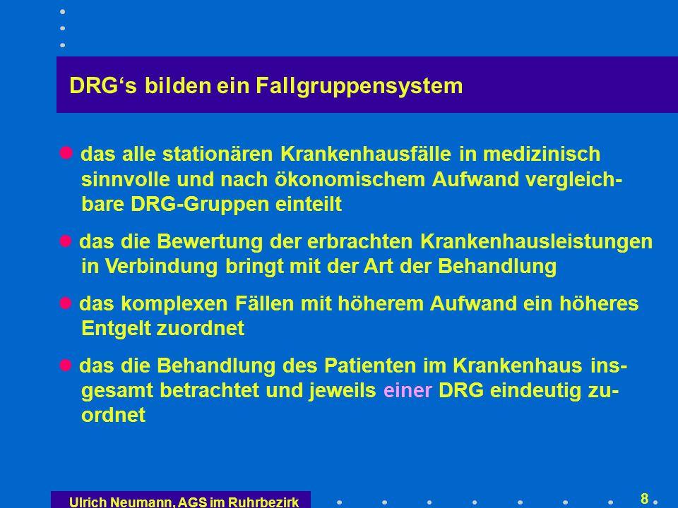 Ulrich Neumann, AGS im Ruhrbezirk 8 DRGs bilden ein Fallgruppensystem das alle stationären Krankenhausfälle in medizinisch sinnvolle und nach ökonomischem Aufwand vergleich- bare DRG-Gruppen einteilt das die Bewertung der erbrachten Krankenhausleistungen in Verbindung bringt mit der Art der Behandlung das komplexen Fällen mit höherem Aufwand ein höheres Entgelt zuordnet das die Behandlung des Patienten im Krankenhaus ins- gesamt betrachtet und jeweils einer DRG eindeutig zu- ordnet