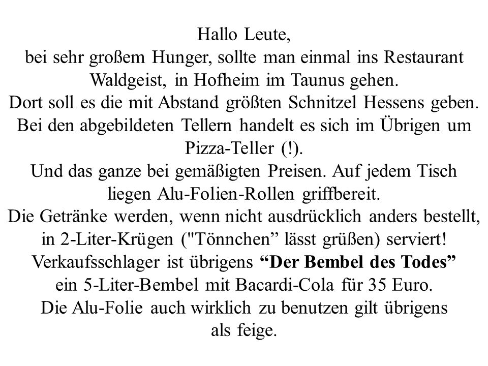 Hallo Leute, bei sehr großem Hunger, sollte man einmal ins Restaurant Waldgeist, in Hofheim im Taunus gehen. Dort soll es die mit Abstand größten Schn