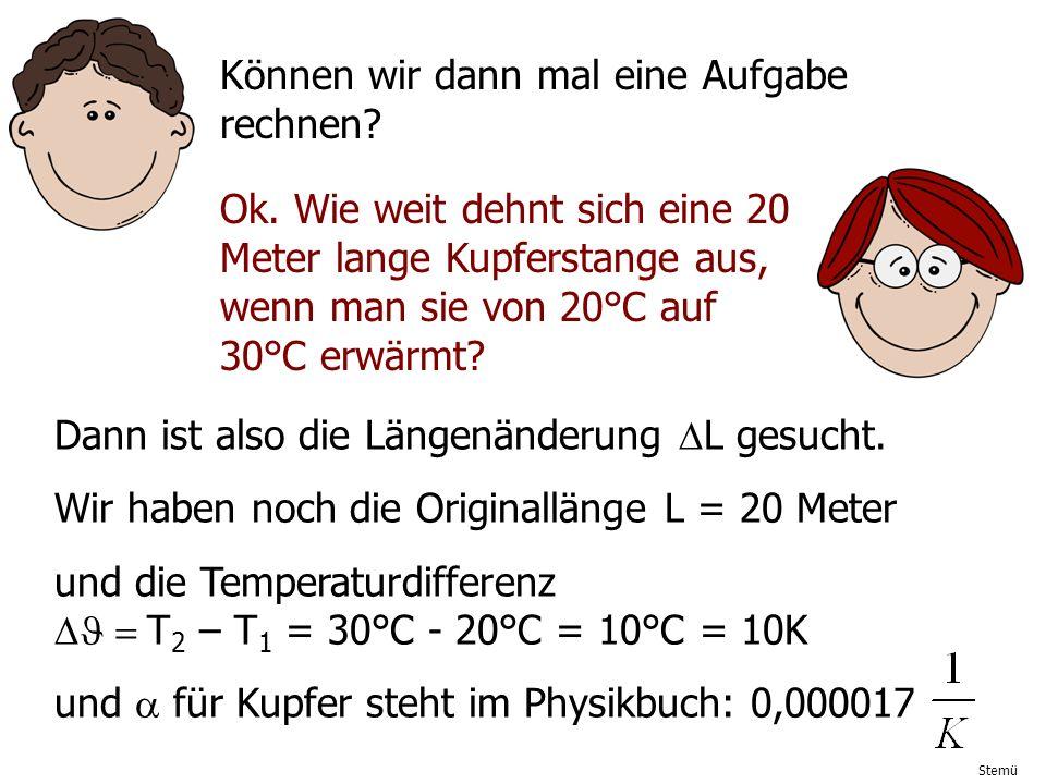 Stemü Können wir dann mal eine Aufgabe rechnen? Ok. Wie weit dehnt sich eine 20 Meter lange Kupferstange aus, wenn man sie von 20°C auf 30°C erwärmt?