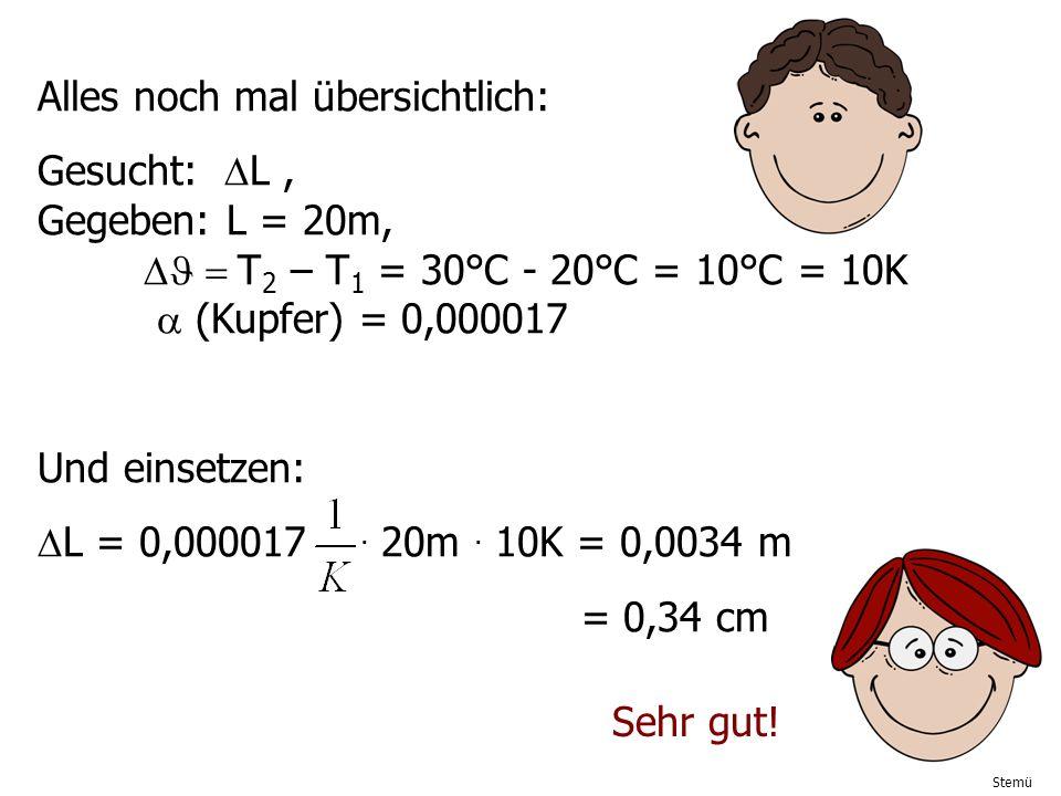 Stemü Alles noch mal übersichtlich: Gesucht: L, Gegeben: L = 20m, T 2 – T 1 = 30°C - 20°C = 10°C = 10K (Kupfer) = 0,000017 Und einsetzen: L = 0,000017