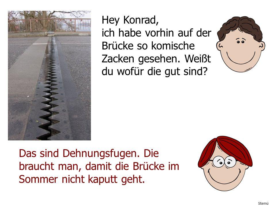 Stemü Hey Konrad, ich habe vorhin auf der Brücke so komische Zacken gesehen. Weißt du wofür die gut sind? Das sind Dehnungsfugen. Die braucht man, dam