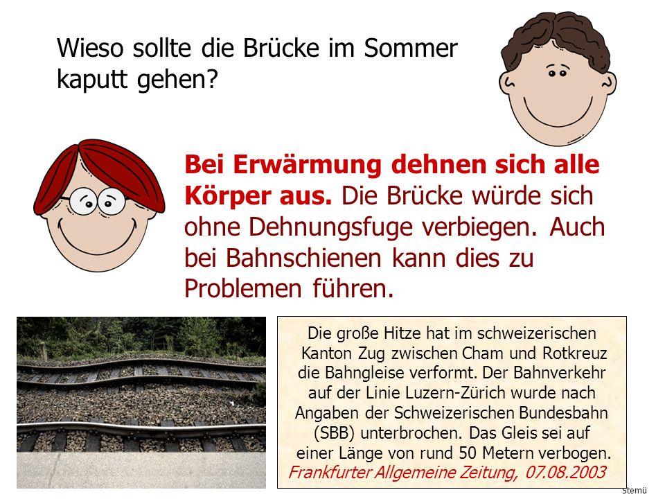 Stemü Wieso sollte die Brücke im Sommer kaputt gehen? Bei Erwärmung dehnen sich alle Körper aus. Die Brücke würde sich ohne Dehnungsfuge verbiegen. Au