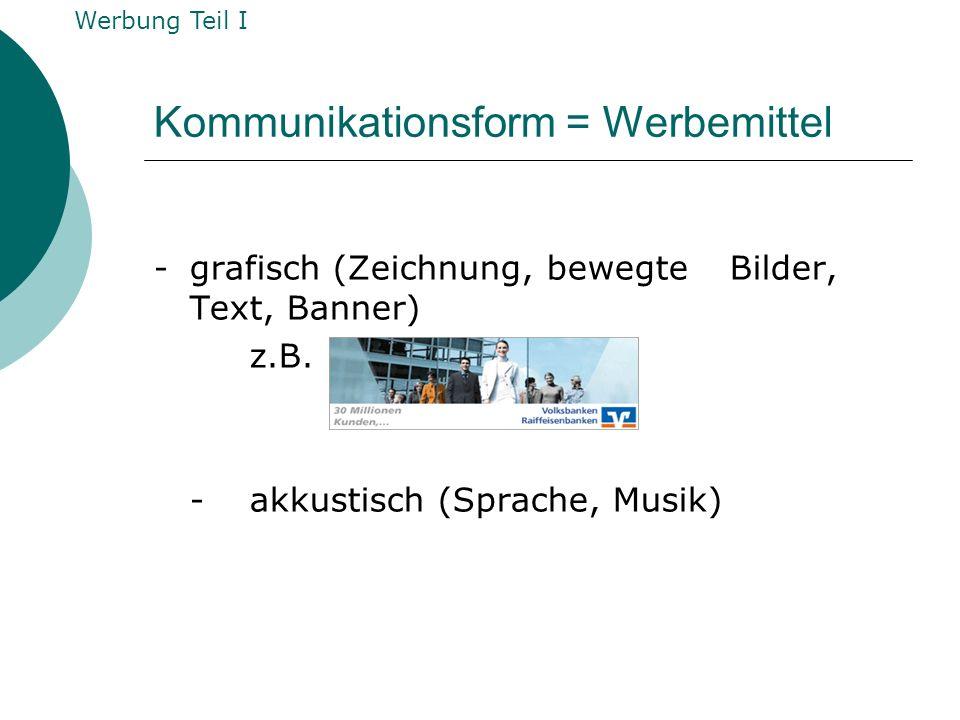 Kommunikationsform = Werbemittel -grafisch (Zeichnung, bewegte Bilder, Text, Banner) z.B. -akkustisch (Sprache, Musik) Werbung Teil I