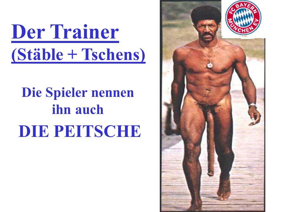 Der Trainer (Stäble + Tschens) Die Spieler nennen ihn auch DIE PEITSCHE
