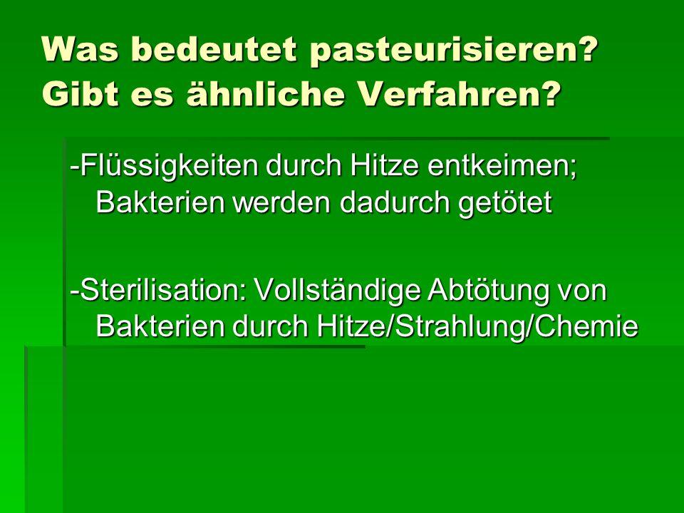 Was bedeutet pasteurisieren? Gibt es ähnliche Verfahren? -Flüssigkeiten durch Hitze entkeimen; Bakterien werden dadurch getötet -Sterilisation: Vollst