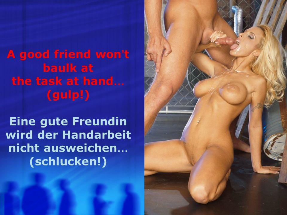 A good friend won t baulk at the task at hand … (gulp!) Eine gute Freundin wird der Handarbeit nicht ausweichen … (schlucken!)