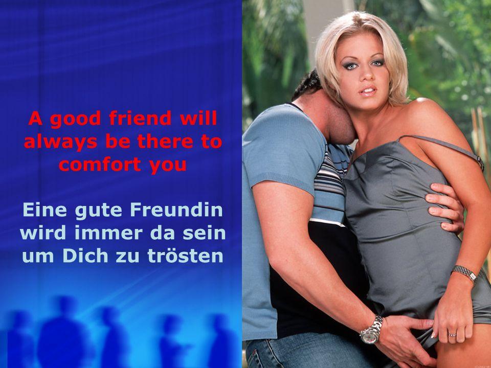 A good friend will always be alert and attentive to your needs Ein gute Freundin wird immer bereit sein auf Deine Bedürfnisse einzugehen