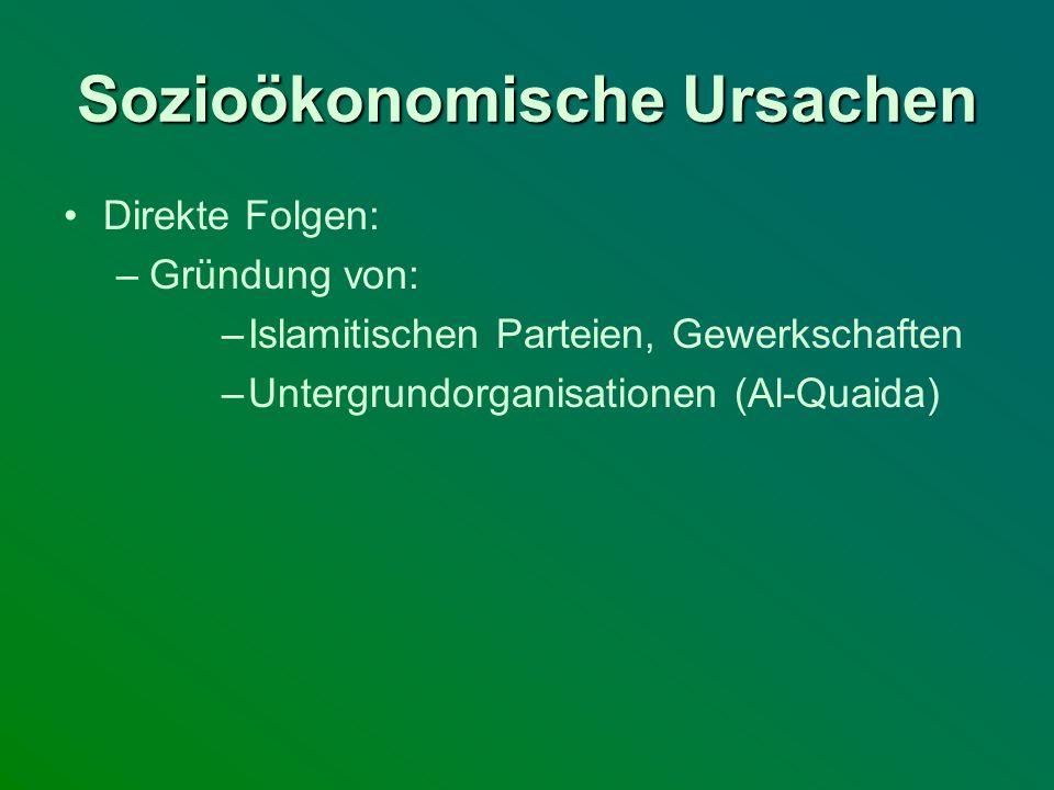 Sozioökonomische Ursachen Direkte Folgen: –Gründung von: –Islamitischen Parteien, Gewerkschaften –Untergrundorganisationen (Al-Quaida)