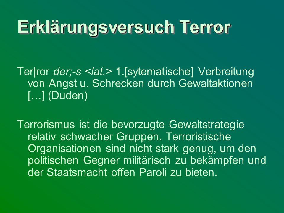 Erklärungsversuch Terror Ter ror der;-s 1.[sytematische] Verbreitung von Angst u. Schrecken durch Gewaltaktionen […] (Duden) Terrorismus ist die bevor
