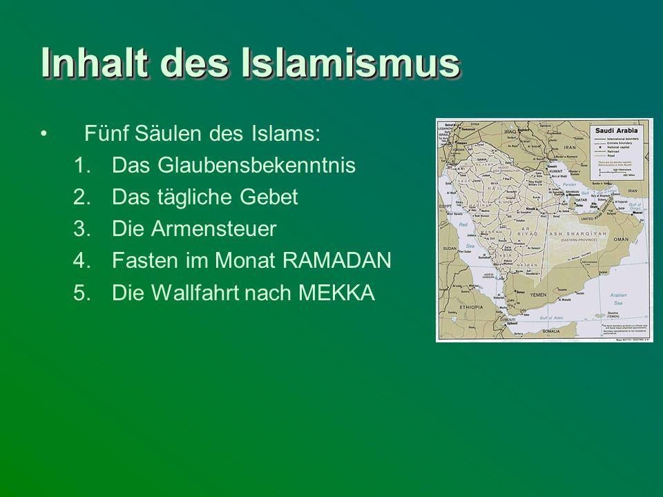 Inhalt des Islamismus Fünf Säulen des Islams: 1.Das Glaubensbekenntnis 2.Das tägliche Gebet 3.Die Armensteuer 4.Fasten im Monat RAMADAN 5.Die Wallfahr