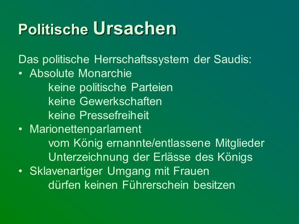 Politische Ursachen Das politische Herrschaftssystem der Saudis: Absolute Monarchie keine politische Parteien keine Gewerkschaften keine Pressefreihei