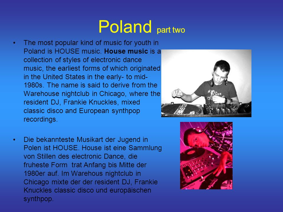 Poland part two The most popular kind of music for youth in Poland is HOUSE music.
