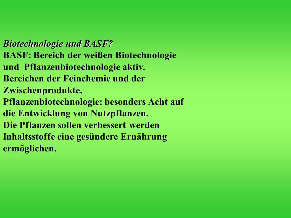 Biotechnologie und BASF? BASF: Bereich der weißen Biotechnologie und Pflanzenbiotechnologie aktiv. Bereichen der Feinchemie und der Zwischenprodukte,