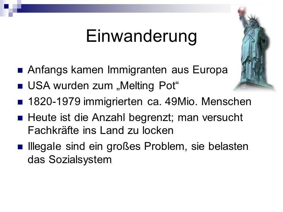 Einwanderung Anfangs kamen Immigranten aus Europa USA wurden zum Melting Pot 1820-1979 immigrierten ca. 49Mio. Menschen Heute ist die Anzahl begrenzt;