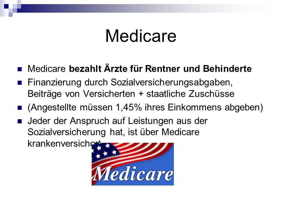 Medicare Medicare bezahlt Ärzte für Rentner und Behinderte Finanzierung durch Sozialversicherungsabgaben, Beiträge von Versicherten + staatliche Zusch