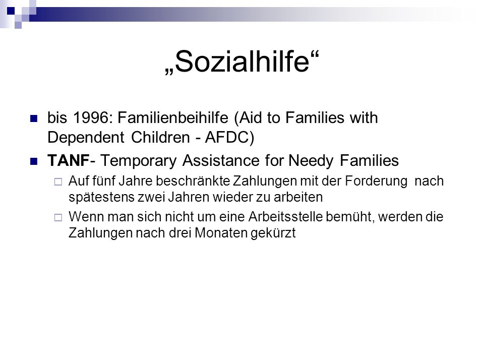 Sozialhilfe bis 1996: Familienbeihilfe (Aid to Families with Dependent Children - AFDC) TANF- Temporary Assistance for Needy Families Auf fünf Jahre b