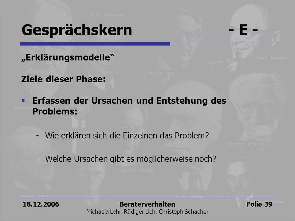 18.12.2006Beraterverhalten Michaela Lehr, Rüdiger Lich, Christoph Schacher Folie 39 Gesprächskern- E - Erklärungsmodelle Ziele dieser Phase: Erfassen