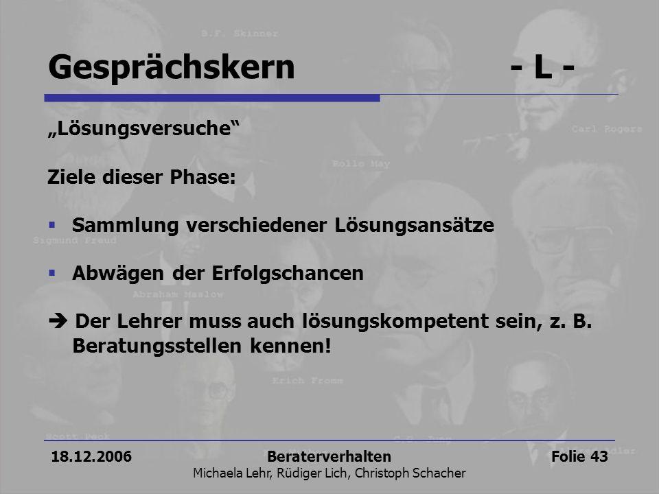 18.12.2006Beraterverhalten Michaela Lehr, Rüdiger Lich, Christoph Schacher Folie 43 Gesprächskern- L - Lösungsversuche Ziele dieser Phase: Sammlung ve