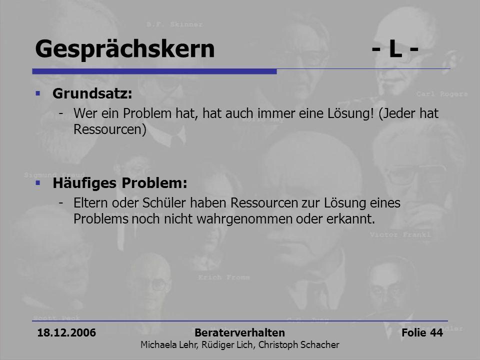 18.12.2006Beraterverhalten Michaela Lehr, Rüdiger Lich, Christoph Schacher Folie 44 Gesprächskern- L - Grundsatz: -Wer ein Problem hat, hat auch immer