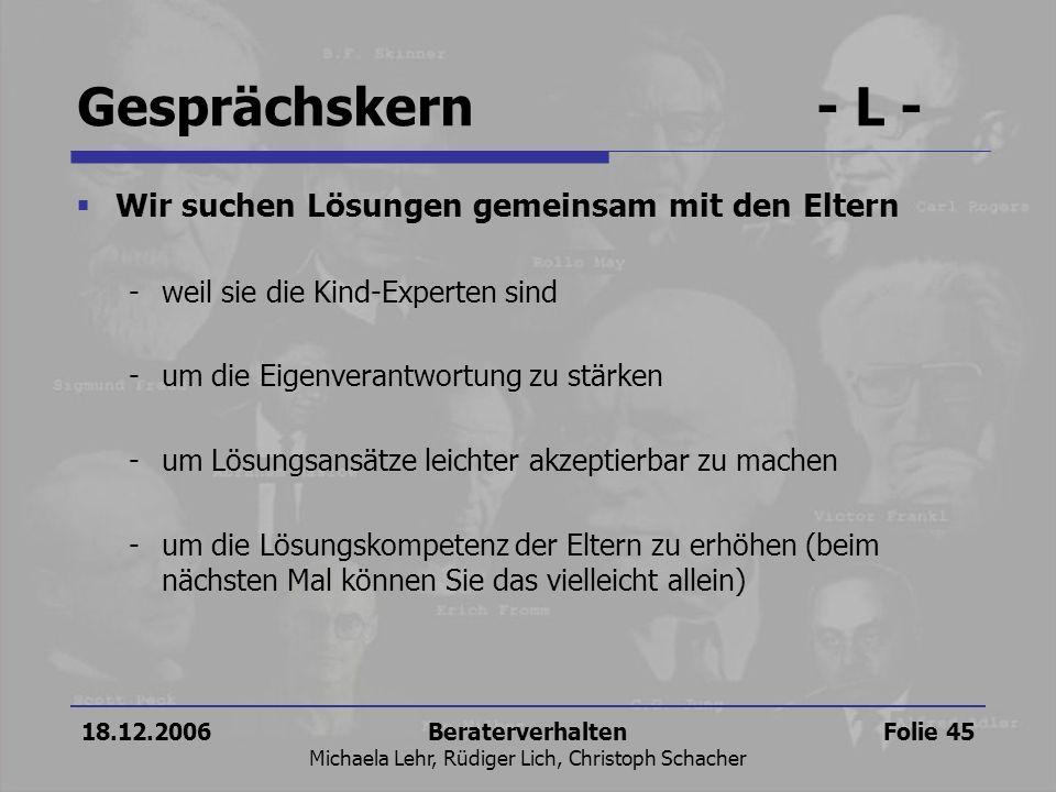 18.12.2006Beraterverhalten Michaela Lehr, Rüdiger Lich, Christoph Schacher Folie 45 Gesprächskern- L - Wir suchen Lösungen gemeinsam mit den Eltern -w