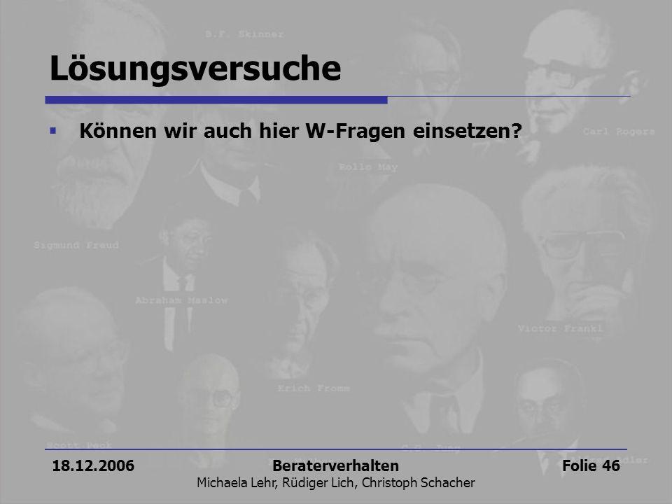 18.12.2006Beraterverhalten Michaela Lehr, Rüdiger Lich, Christoph Schacher Folie 46 Lösungsversuche Können wir auch hier W-Fragen einsetzen?